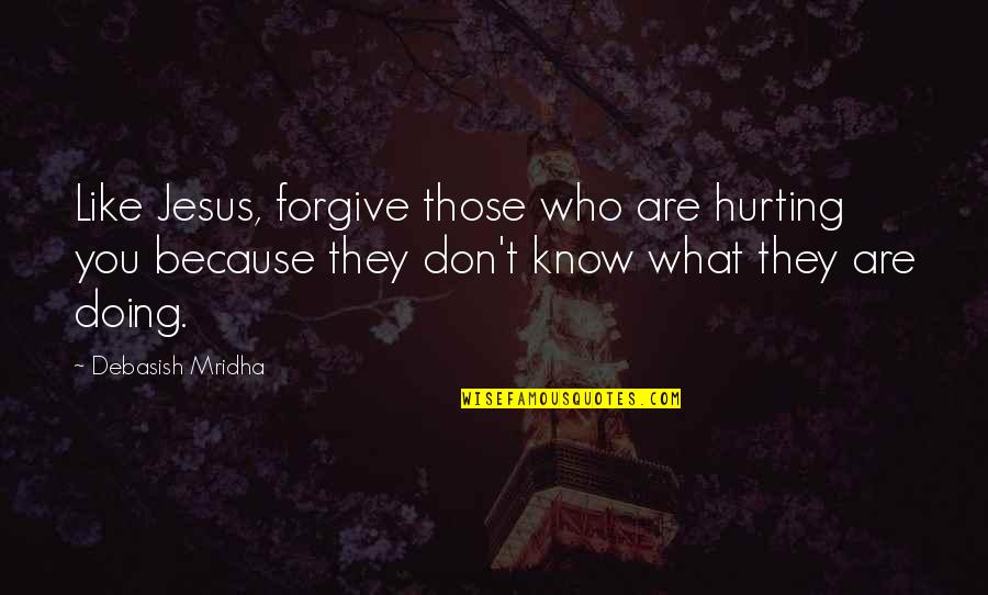 Love Hurting Quotes By Debasish Mridha: Like Jesus, forgive those who are hurting you
