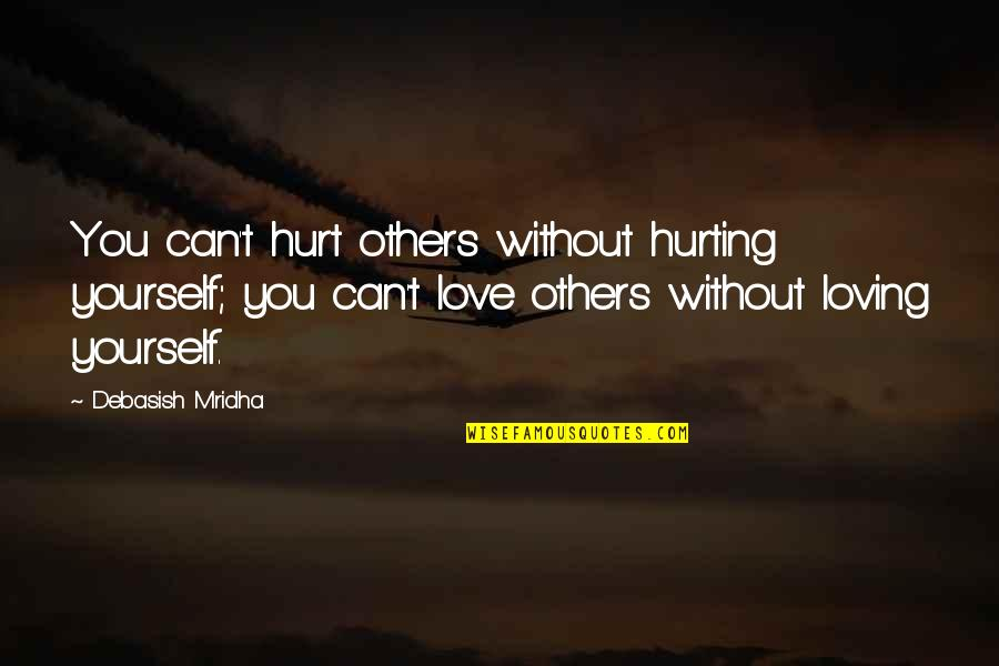 Love Hurting Quotes By Debasish Mridha: You can't hurt others without hurting yourself; you