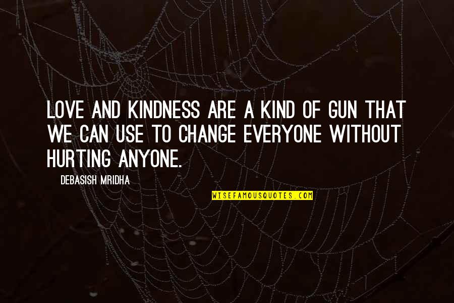 Love Hurting Quotes By Debasish Mridha: Love and kindness are a kind of gun