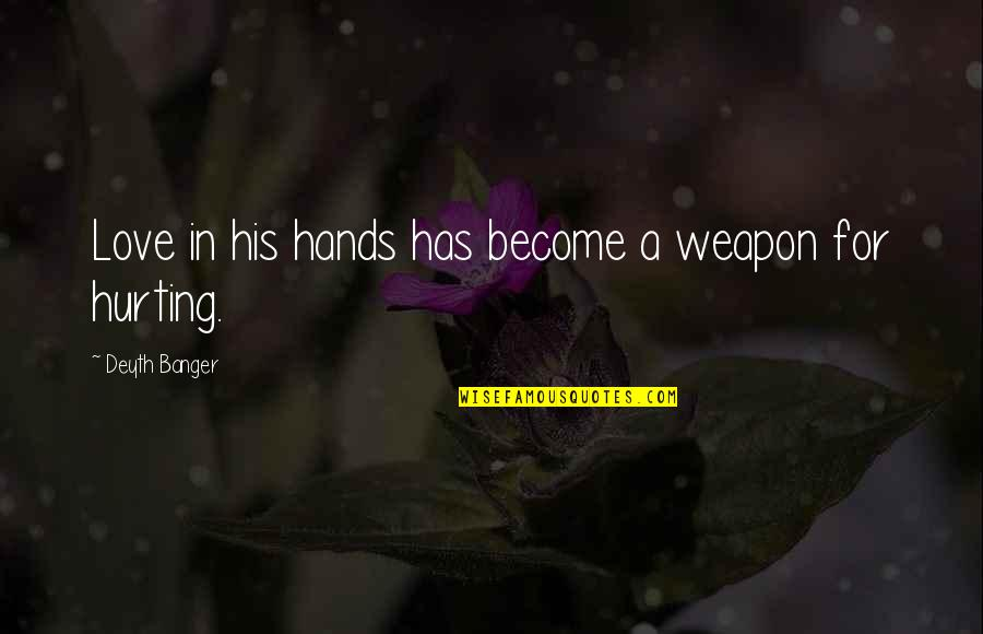 Love Hurting Quotes By Deyth Banger: Love in his hands has become a weapon