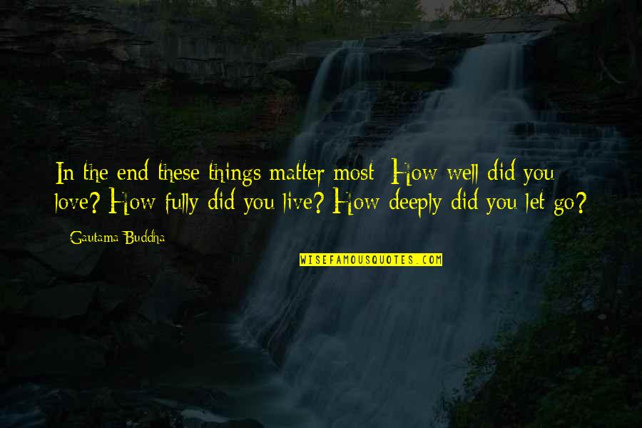 Love Hurting Quotes By Gautama Buddha: In the end these things matter most: How
