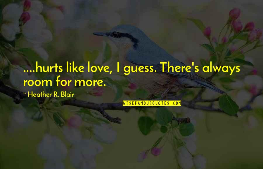 Love Hurting Quotes By Heather R. Blair: ....hurts like love, I guess. There's always room