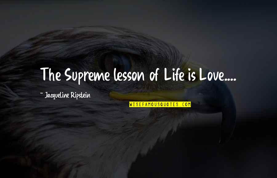 Love Hurting Quotes By Jacqueline Ripstein: The Supreme lesson of Life is Love....