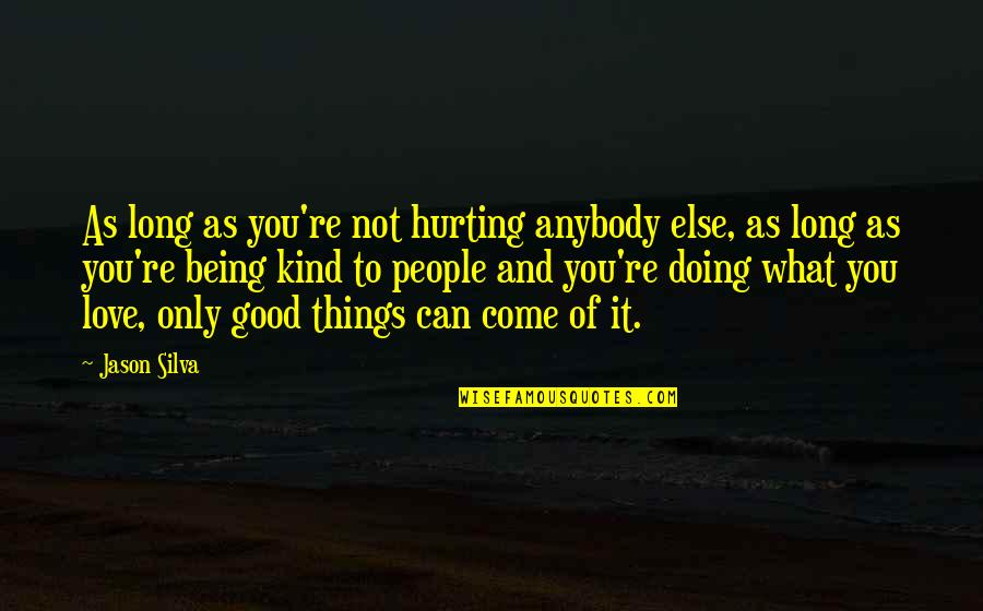 Love Hurting Quotes By Jason Silva: As long as you're not hurting anybody else,