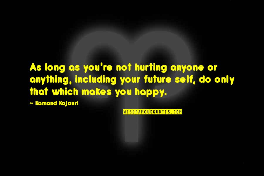 Love Hurting Quotes By Kamand Kojouri: As long as you're not hurting anyone or