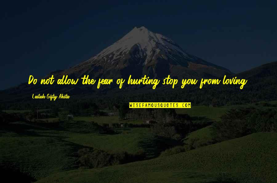 Love Hurting Quotes By Lailah Gifty Akita: Do not allow the fear of hurting stop