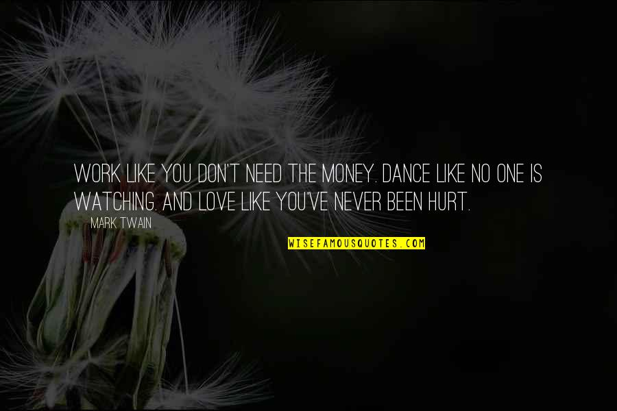 Love Hurting Quotes By Mark Twain: Work like you don't need the money. Dance