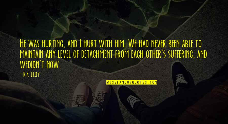 Love Hurting Quotes By R.K. Lilley: He was hurting, and I hurt with him.