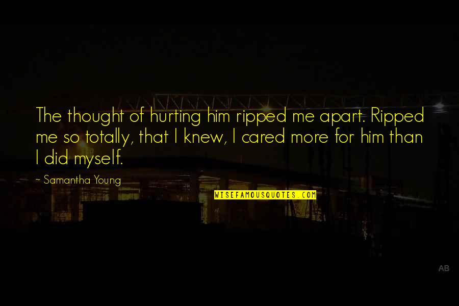 Love Hurting Quotes By Samantha Young: The thought of hurting him ripped me apart.