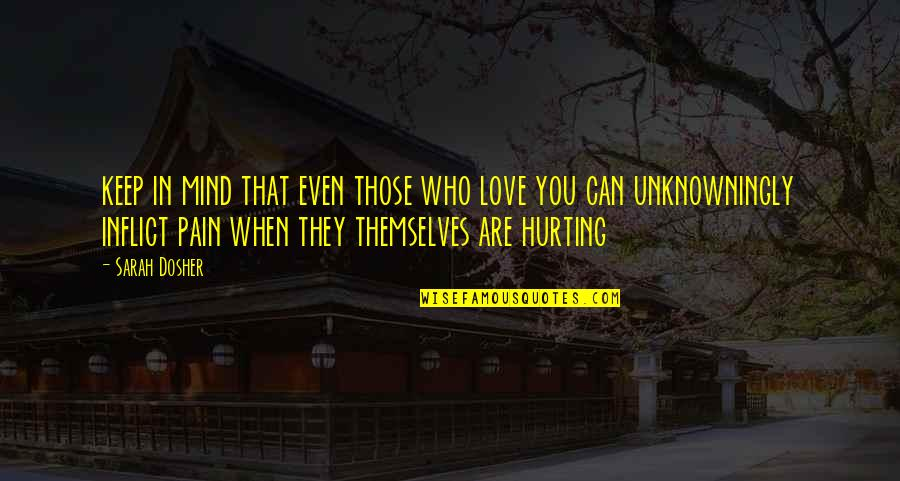 Love Hurting Quotes By Sarah Dosher: keep in mind that even those who love