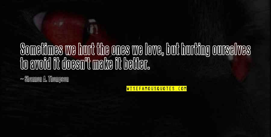 Love Hurting Quotes By Shannon A. Thompson: Sometimes we hurt the ones we love, but