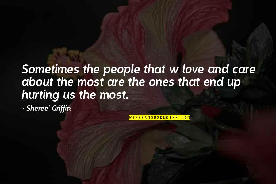 Love Hurting Quotes By Sheree' Griffin: Sometimes the people that w love and care