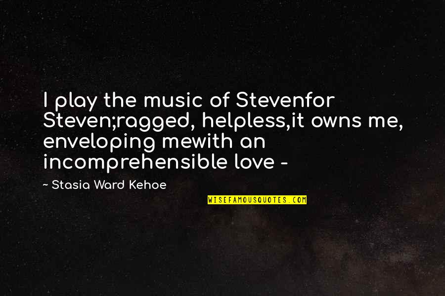Love Hurting Quotes By Stasia Ward Kehoe: I play the music of Stevenfor Steven;ragged, helpless,it