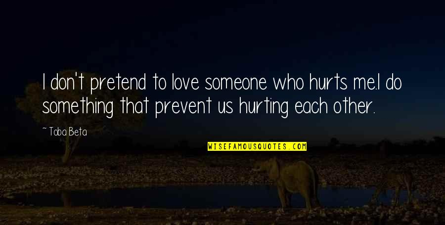 Love Hurting Quotes By Toba Beta: I don't pretend to love someone who hurts