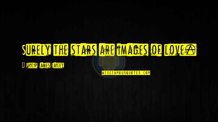 Love Images Quotes By Philip James Bailey: Surely the stars are images of love.