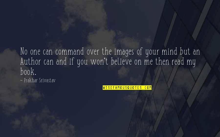 Love Images Quotes By Prakhar Srivastav: No one can command over the images of