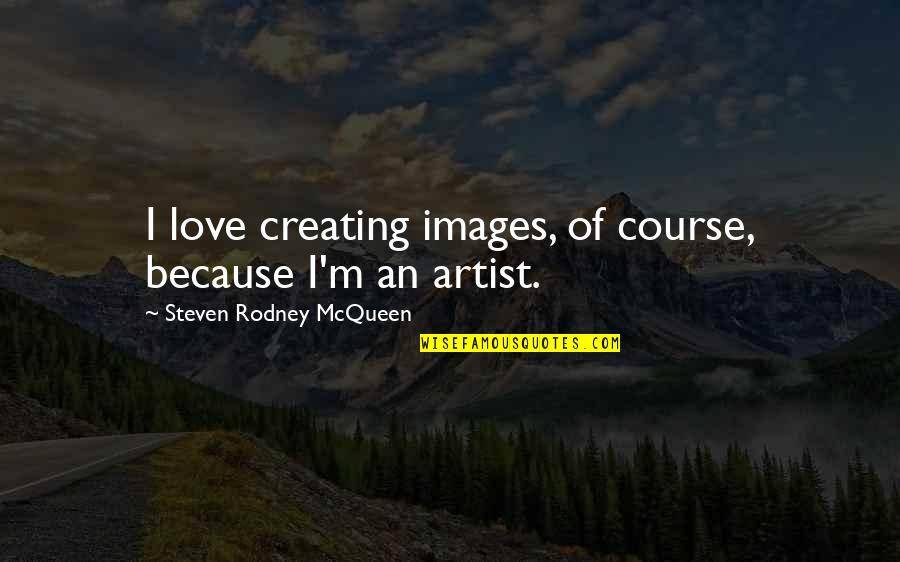 Love Images Quotes By Steven Rodney McQueen: I love creating images, of course, because I'm