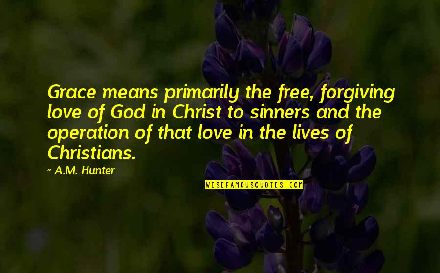 Love In Christ Quotes By A.M. Hunter: Grace means primarily the free, forgiving love of