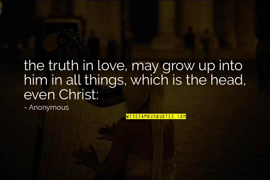 Love In Christ Quotes By Anonymous: the truth in love, may grow up into