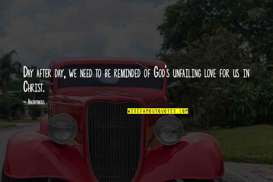 Love In Christ Quotes By Anonymous: Day after day, we need to be reminded