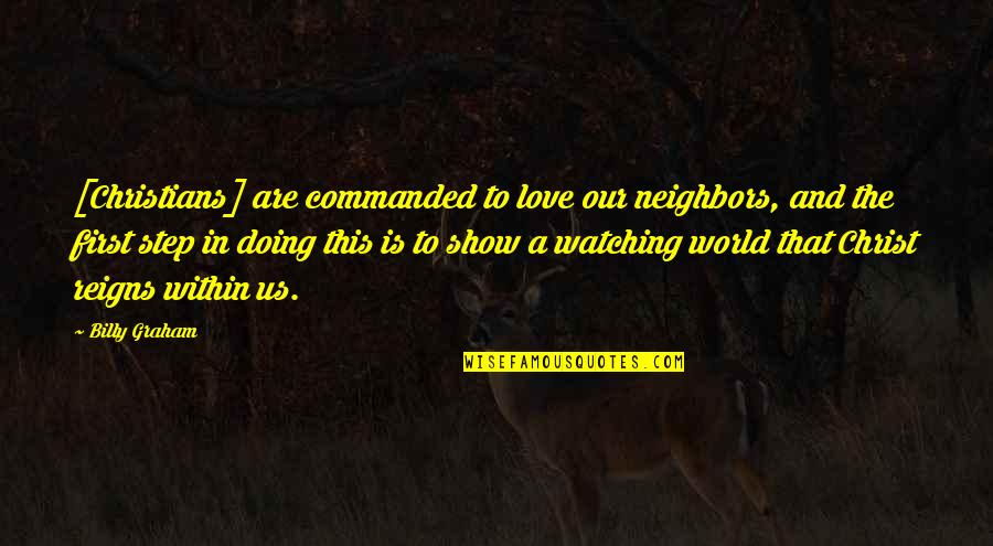 Love In Christ Quotes By Billy Graham: [Christians] are commanded to love our neighbors, and