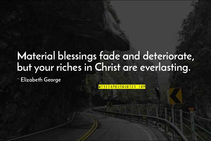 Love In Christ Quotes By Elizabeth George: Material blessings fade and deteriorate, but your riches