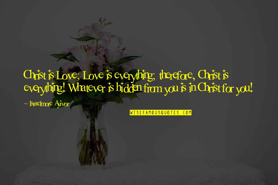 Love In Christ Quotes By Israelmore Ayivor: Christ is Love; Love is everything; therefore, Christ