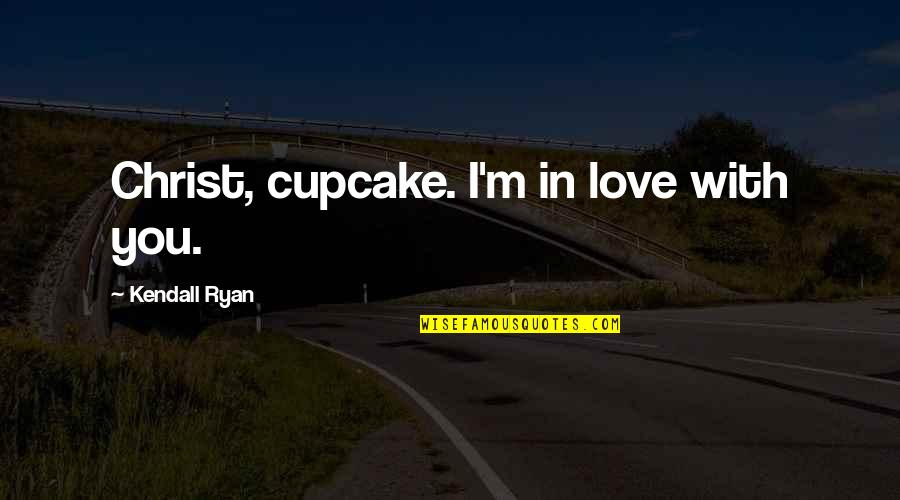Love In Christ Quotes By Kendall Ryan: Christ, cupcake. I'm in love with you.