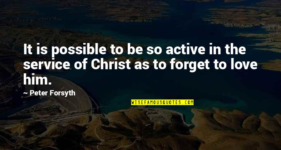 Love In Christ Quotes By Peter Forsyth: It is possible to be so active in