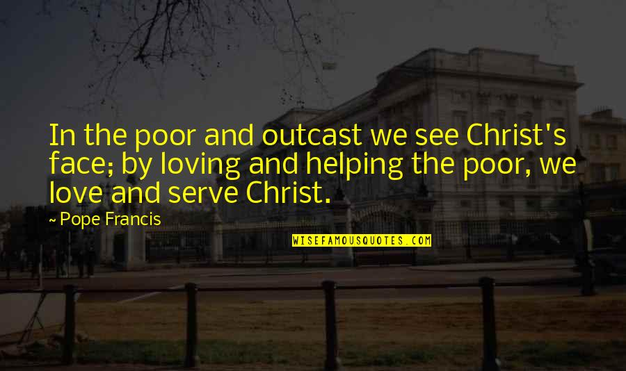 Love In Christ Quotes By Pope Francis: In the poor and outcast we see Christ's
