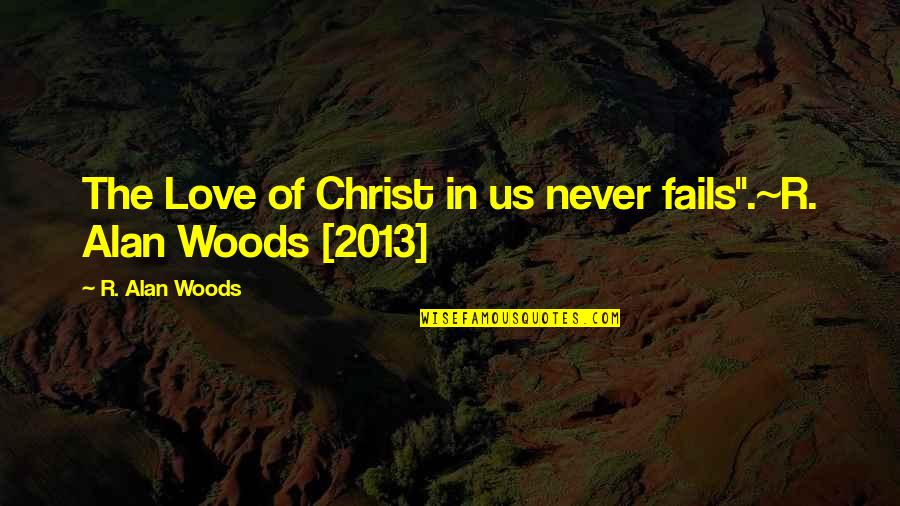 "Love In Christ Quotes By R. Alan Woods: The Love of Christ in us never fails"".~R."