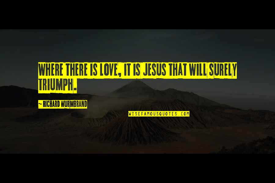 Love In Christ Quotes By Richard Wurmbrand: Where there is love, it is Jesus that