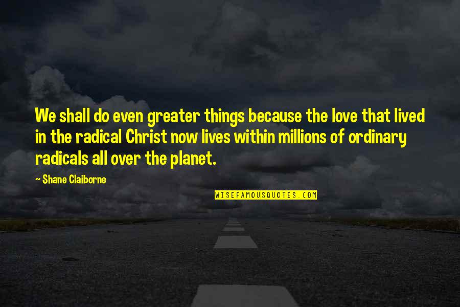 Love In Christ Quotes By Shane Claiborne: We shall do even greater things because the