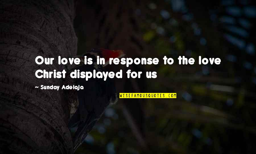 Love In Christ Quotes By Sunday Adelaja: Our love is in response to the love