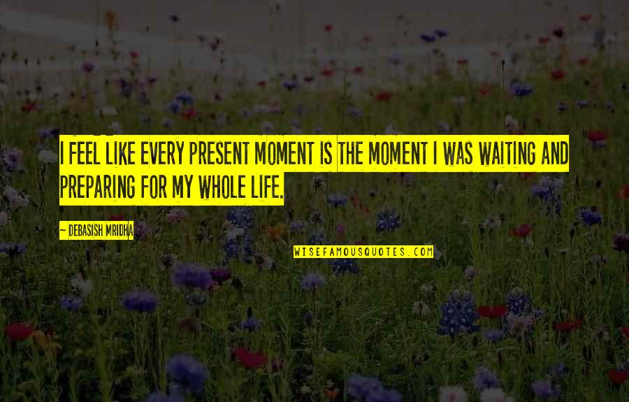 Love In The Book Of Mormon Quotes By Debasish Mridha: I feel like every present moment is the