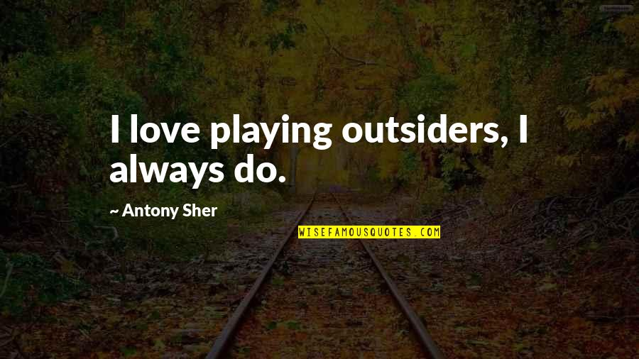 Love In The Outsiders Quotes By Antony Sher: I love playing outsiders, I always do.