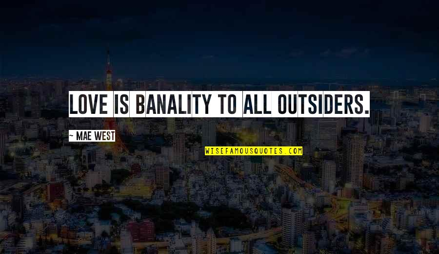 Love In The Outsiders Quotes By Mae West: Love is banality to all outsiders.