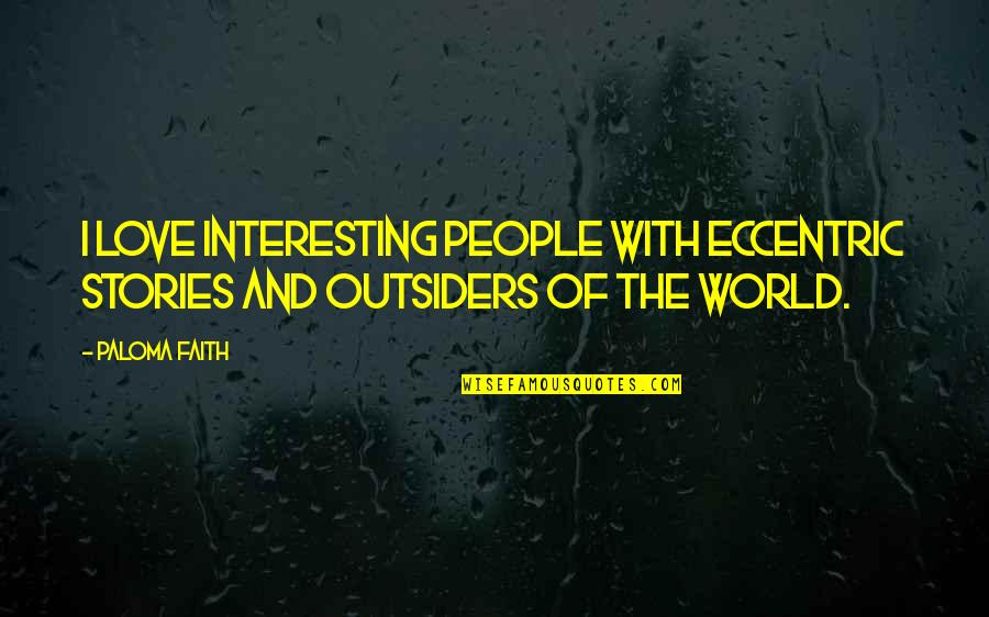 Love In The Outsiders Quotes By Paloma Faith: I love interesting people with eccentric stories and