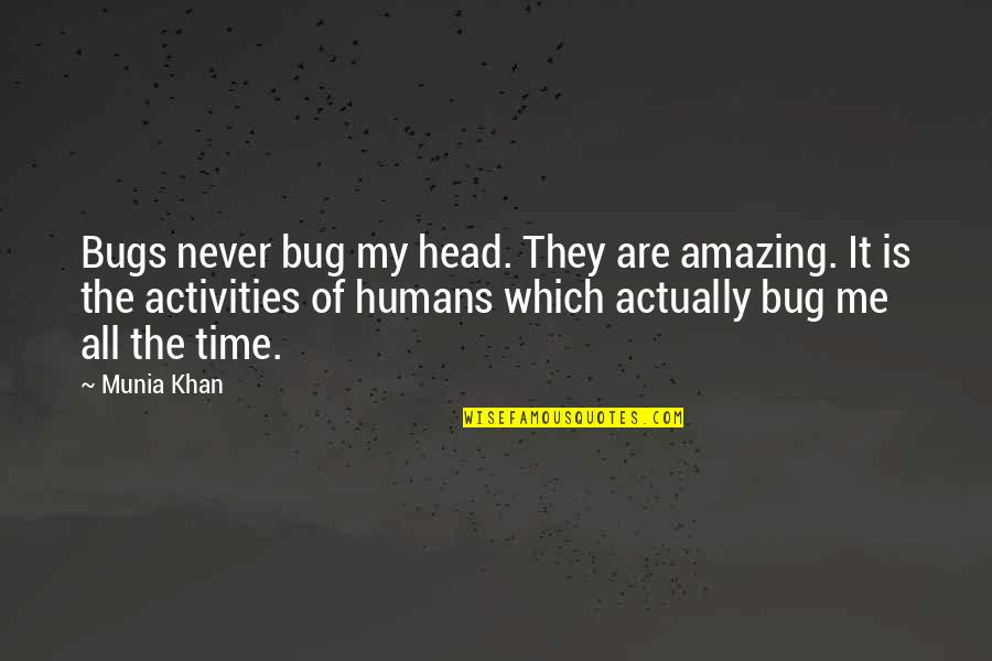 Love Insects Quotes By Munia Khan: Bugs never bug my head. They are amazing.