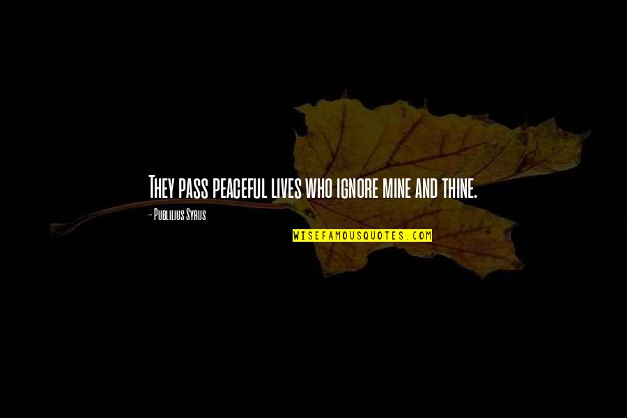 Love Instrumental Quotes By Publilius Syrus: They pass peaceful lives who ignore mine and