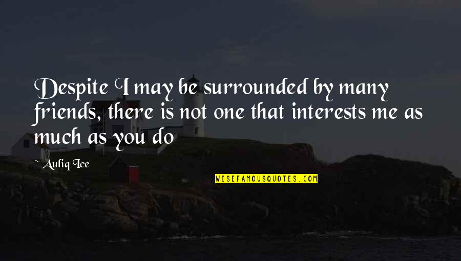 Love Interests Quotes By Auliq Ice: Despite I may be surrounded by many friends,