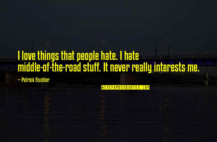 Love Interests Quotes By Patrick Fischler: I love things that people hate. I hate