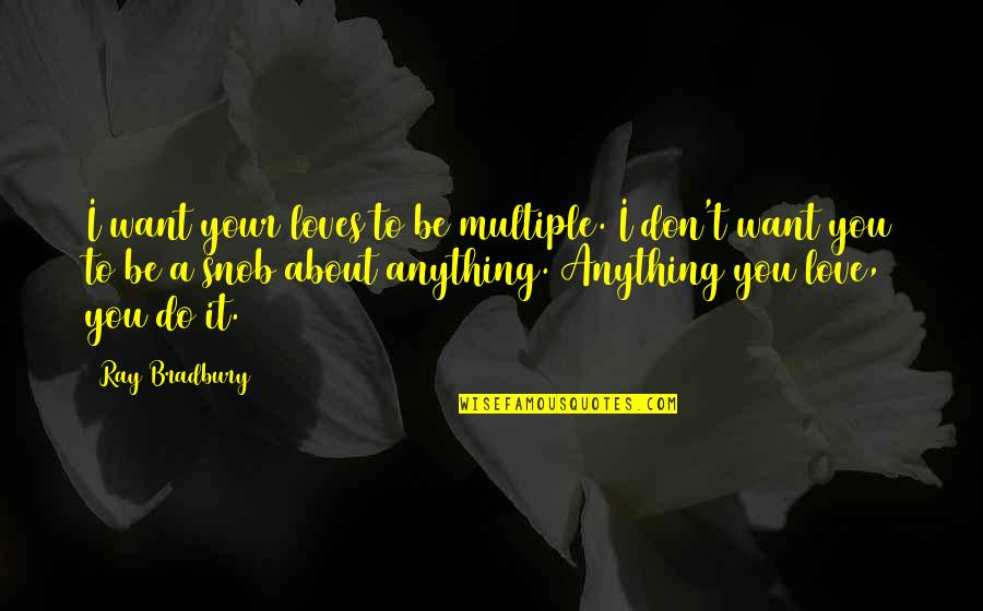 Love Interests Quotes By Ray Bradbury: I want your loves to be multiple. I