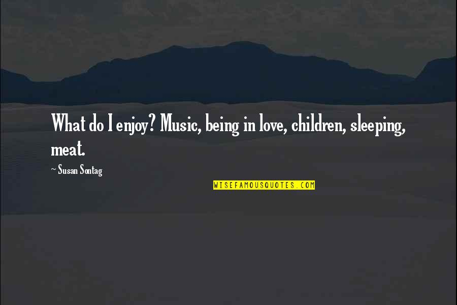 Love Interests Quotes By Susan Sontag: What do I enjoy? Music, being in love,