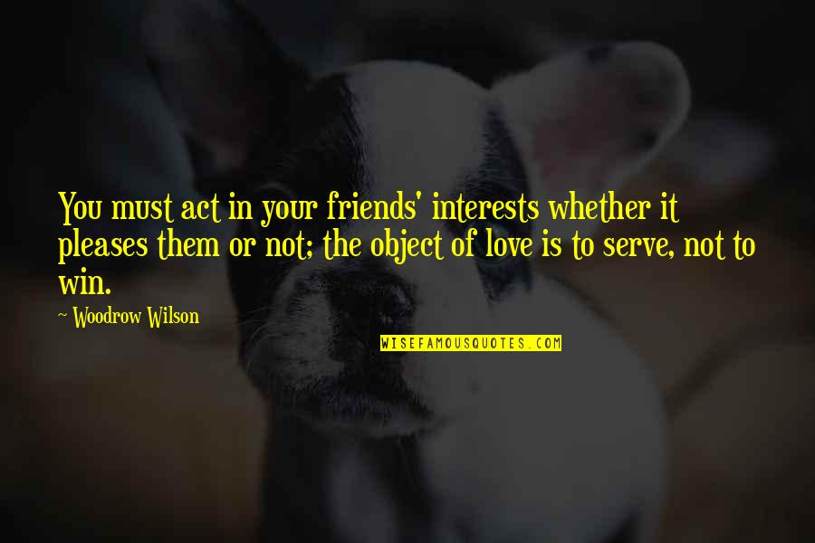 Love Interests Quotes By Woodrow Wilson: You must act in your friends' interests whether