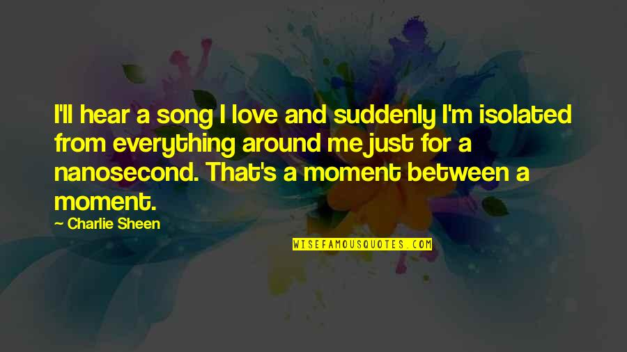 Love Is All Around Us Quotes By Charlie Sheen: I'll hear a song I love and suddenly