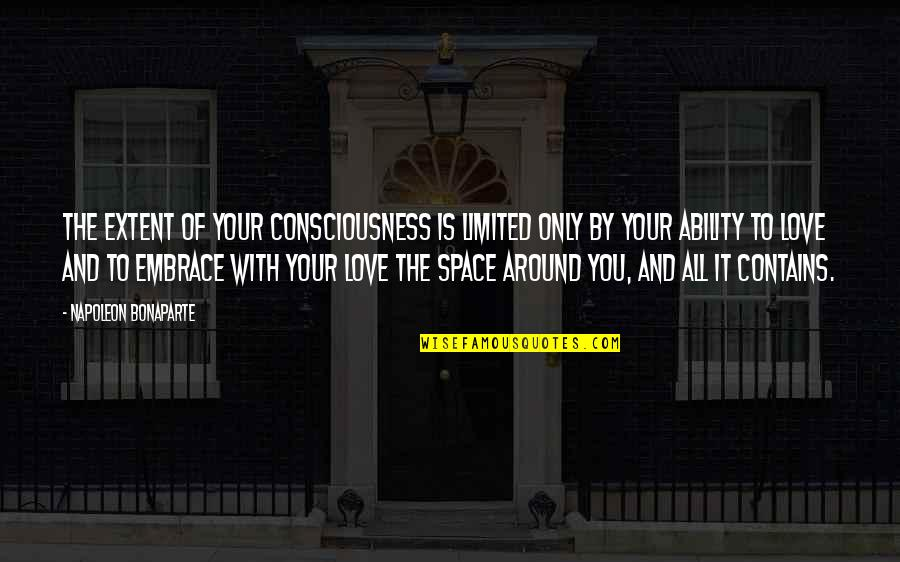 Love Is All Around Us Quotes By Napoleon Bonaparte: The extent of your consciousness is limited only
