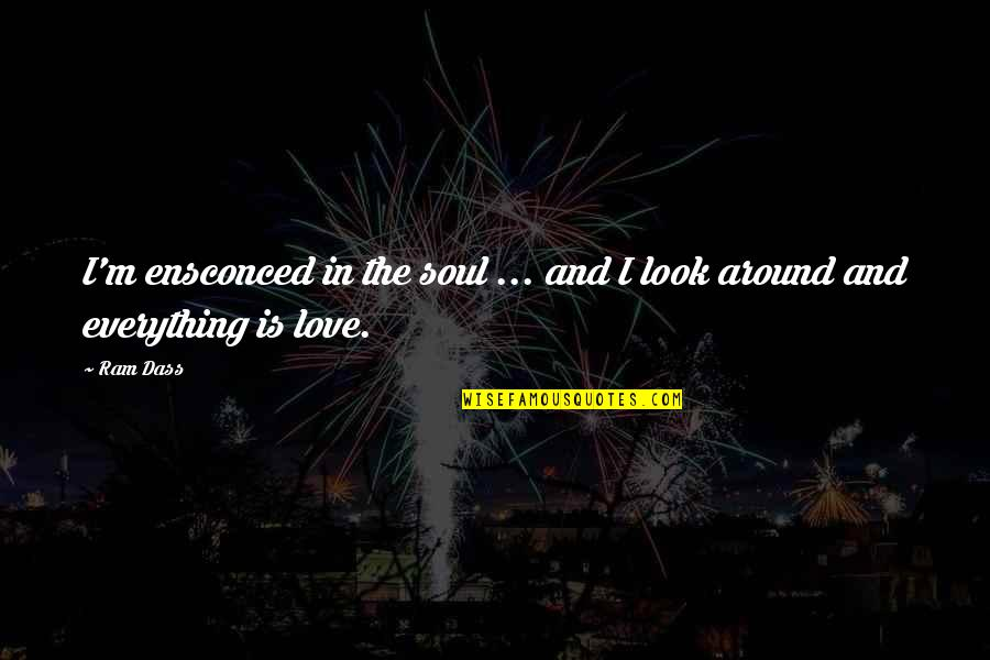Love Is All Around Us Quotes By Ram Dass: I'm ensconced in the soul ... and I