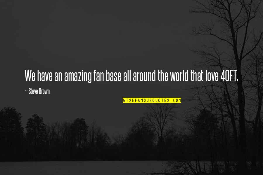Love Is All Around Us Quotes By Steve Brown: We have an amazing fan base all around