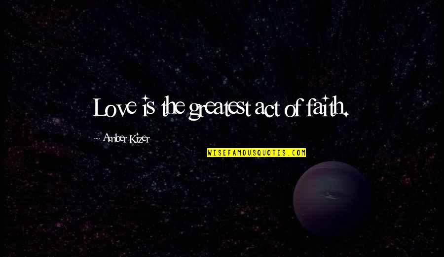 Love Is An Act Of Faith Quotes By Amber Kizer: Love is the greatest act of faith.